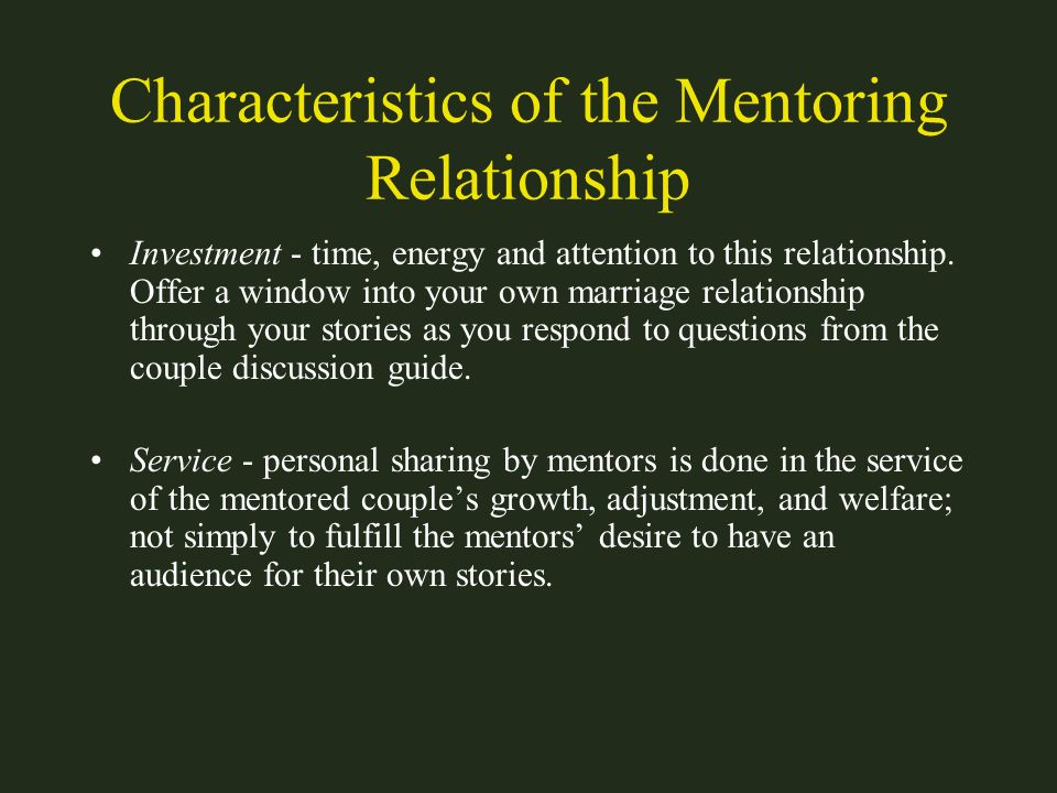 Characteristics of the Mentoring Relationship Investment - time, energy and attention to this relationship. Offer a window into your own marriage rela