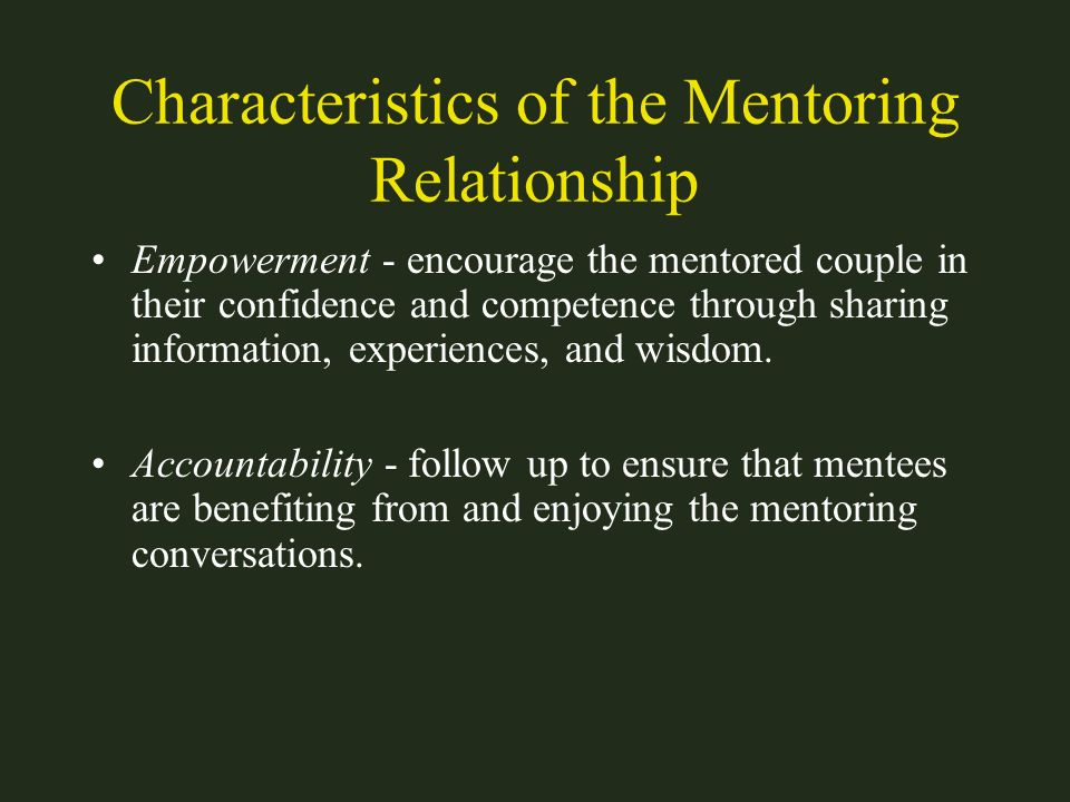 Characteristics of the Mentoring Relationship Empowerment - encourage the mentored couple in their confidence and competence through sharing informati
