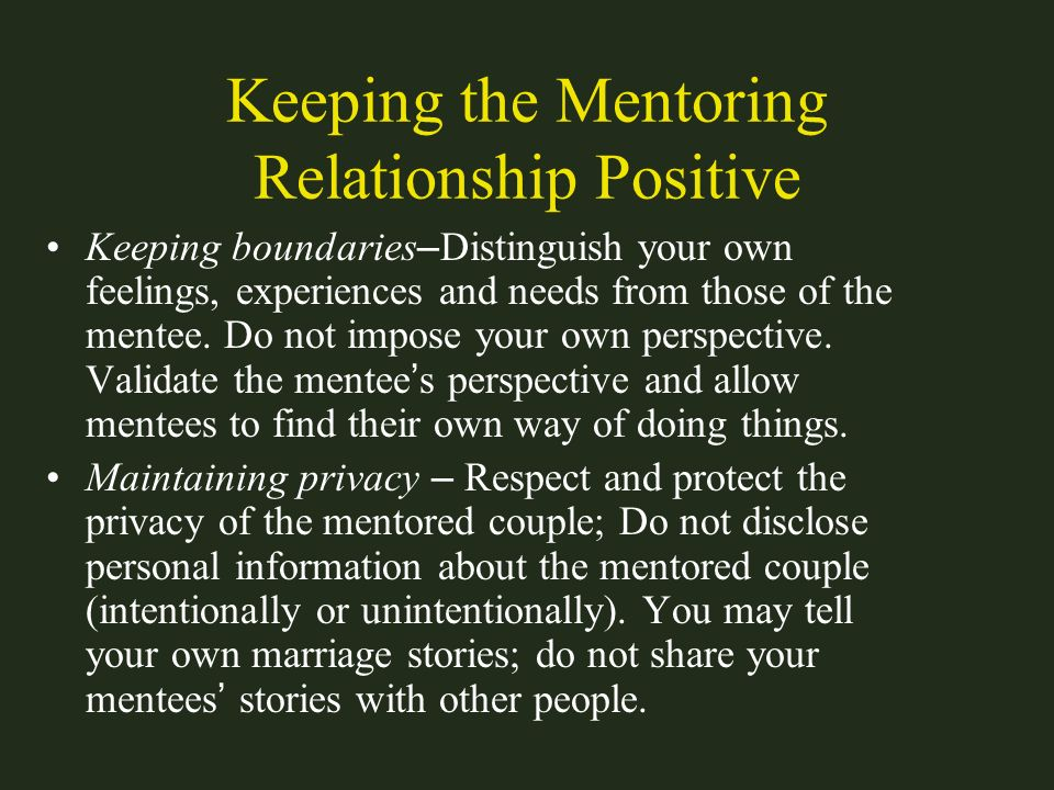 Keeping the Mentoring Relationship Positive Keeping boundaries – Distinguish your own feelings, experiences and needs from those of the mentee. Do not