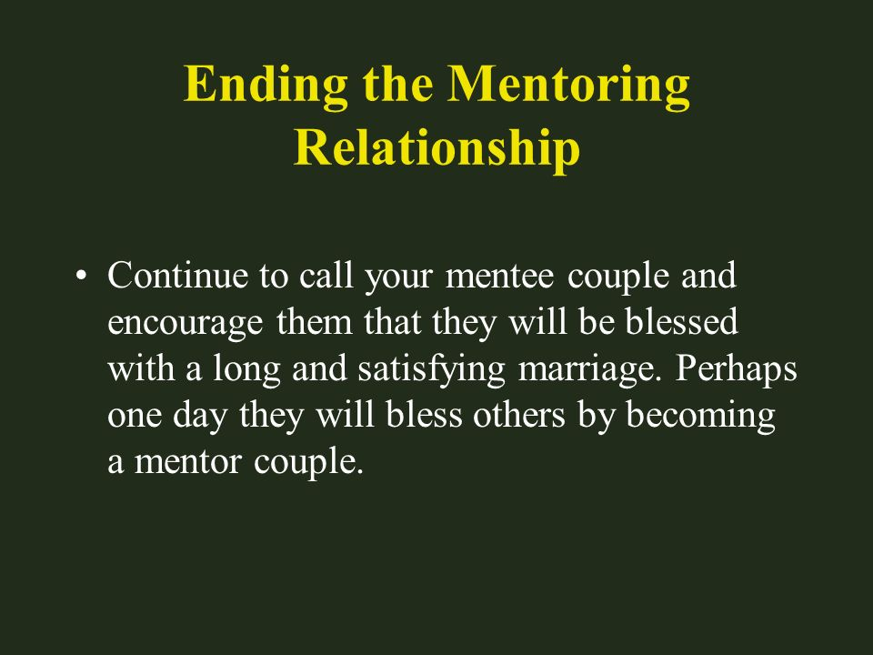 Ending the Mentoring Relationship Continue to call your mentee couple and encourage them that they will be blessed with a long and satisfying marriage