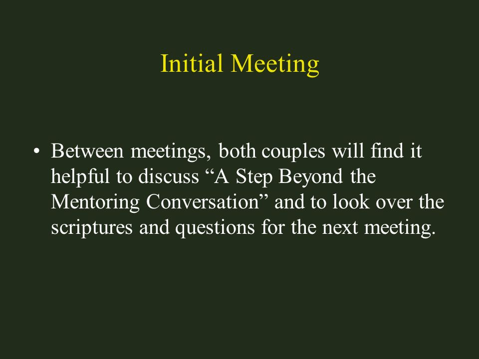 Initial Meeting Between meetings, both couples will find it helpful to discuss A Step Beyond the Mentoring Conversation and to look over the scripture