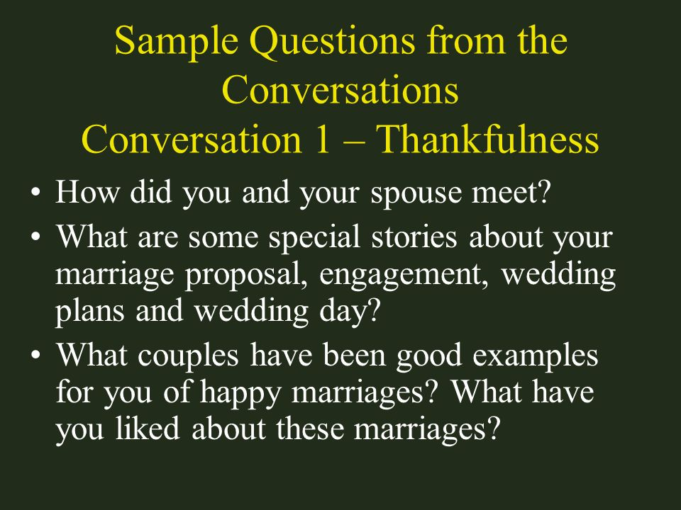 Sample Questions from the Conversations Conversation 1 – Thankfulness How did you and your spouse meet? What are some special stories about your marri