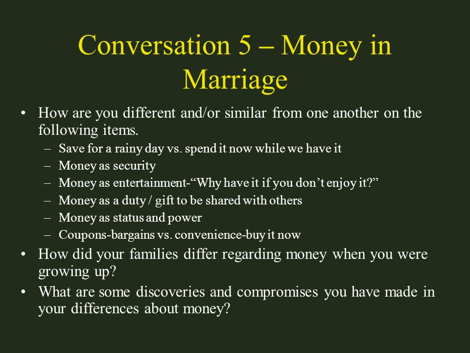 Conversation 5 – Money in Marriage How are you different and/or similar from one another on the following items. –Save for a rainy day vs. spend it no