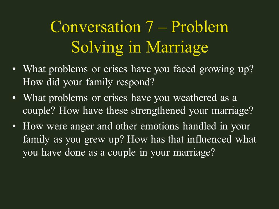 Conversation 7 – Problem Solving in Marriage What problems or crises have you faced growing up? How did your family respond? What problems or crises h