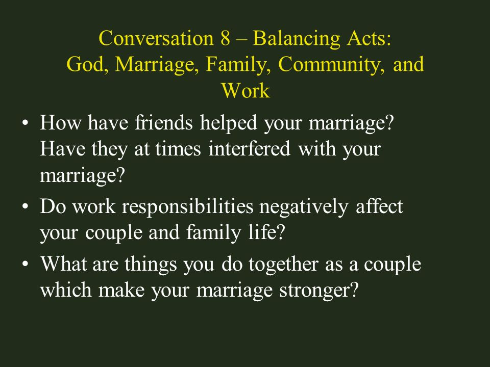 Conversation 8 – Balancing Acts: God, Marriage, Family, Community, and Work How have friends helped your marriage? Have they at times interfered with