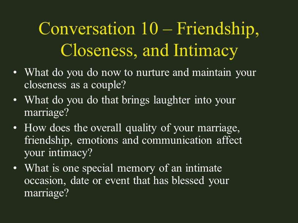 Conversation 10 – Friendship, Closeness, and Intimacy What do you do now to nurture and maintain your closeness as a couple? What do you do that bring