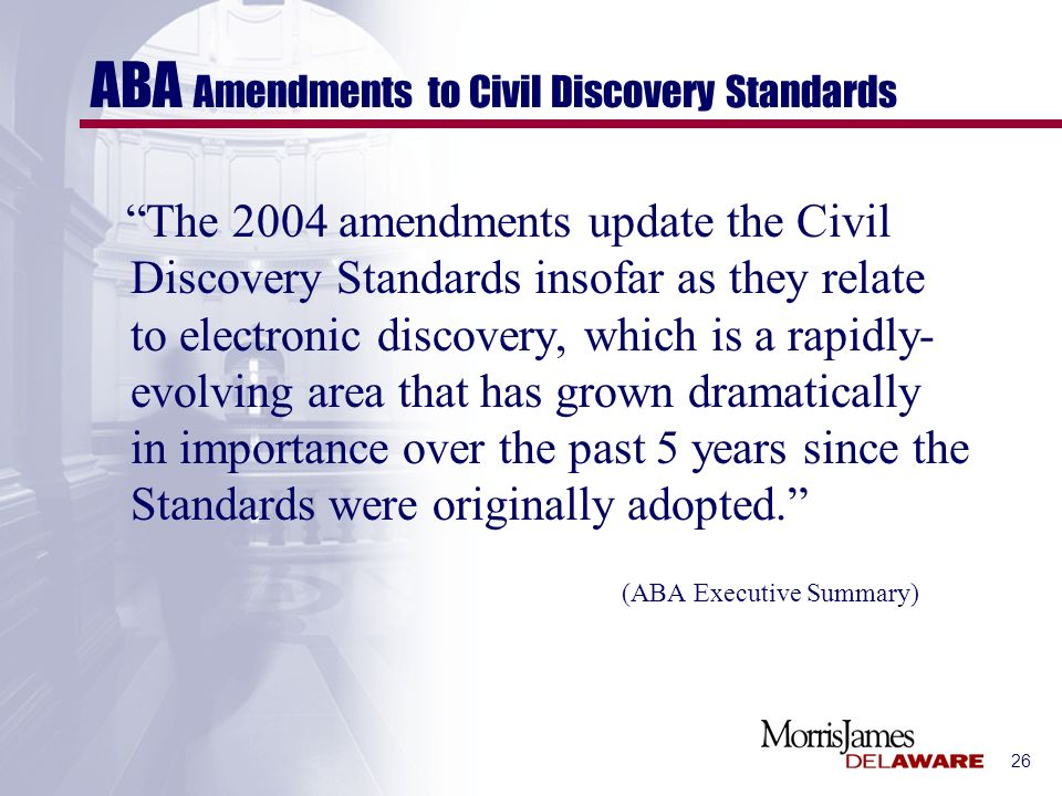26 ABA Amendments to Civil Discovery Standards The 2004 amendments update the Civil Discovery Standards insofar as they relate to electronic discovery, which is a rapidly- evolving area that has grown dramatically in importance over the past 5 years since the Standards were originally adopted.