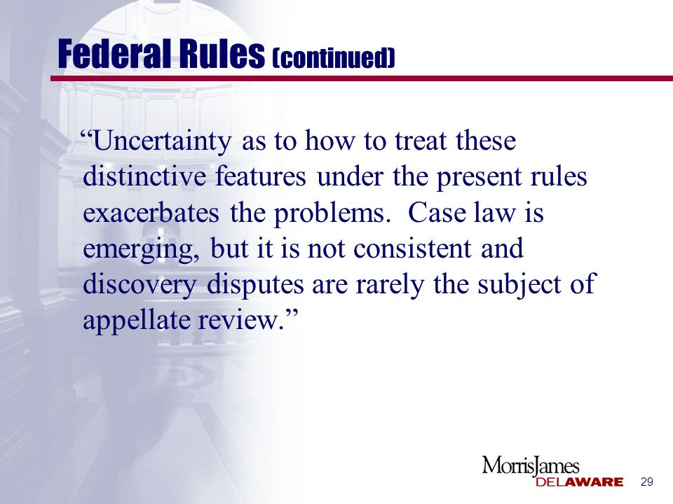 29 Federal Rules (continued) Uncertainty as to how to treat these distinctive features under the present rules exacerbates the problems. Case law is e