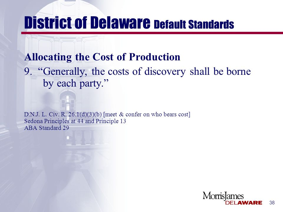 38 District of Delaware Default Standards Allocating the Cost of Production 9. Generally, the costs of discovery shall be borne by each party. D.N.J.
