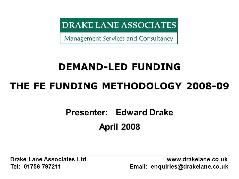 DEMAND-LED FUNDING THE FE FUNDING METHODOLOGY 2008-09 Presenter: Edward Drake April 2008 _______________________________________________________ Drake Lane Associates Ltd.