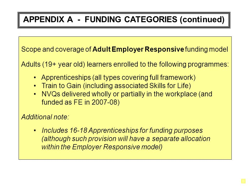 APPENDIX A - FUNDING CATEGORIES (continued) Scope and coverage of Adult Employer Responsive funding model Adults (19+ year old) learners enrolled to the following programmes: Apprenticeships (all types covering full framework) Train to Gain (including associated Skills for Life) NVQs delivered wholly or partially in the workplace (and funded as FE in 2007-08) Additional note: Includes 16-18 Apprenticeships for funding purposes (although such provision will have a separate allocation within the Employer Responsive model)