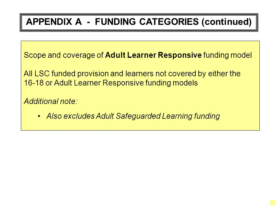 APPENDIX A - FUNDING CATEGORIES (continued) Scope and coverage of Adult Learner Responsive funding model All LSC funded provision and learners not covered by either the 16-18 or Adult Learner Responsive funding models Additional note: Also excludes Adult Safeguarded Learning funding