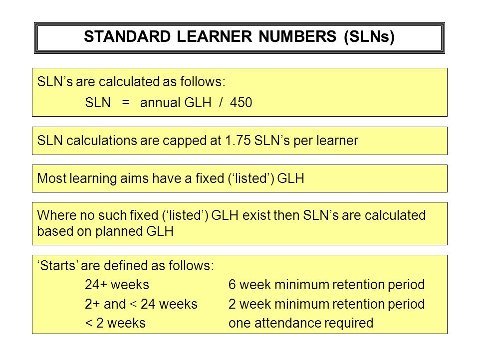 STANDARD LEARNER NUMBERS (SLNs) SLNs are calculated as follows: SLN = annual GLH / 450 SLN calculations are capped at 1.75 SLNs per learner Most learning aims have a fixed (listed) GLH Where no such fixed (listed) GLH exist then SLNs are calculated based on planned GLH Starts are defined as follows: 24+ weeks6 week minimum retention period 2+ and < 24 weeks2 week minimum retention period < 2 weeksone attendance required