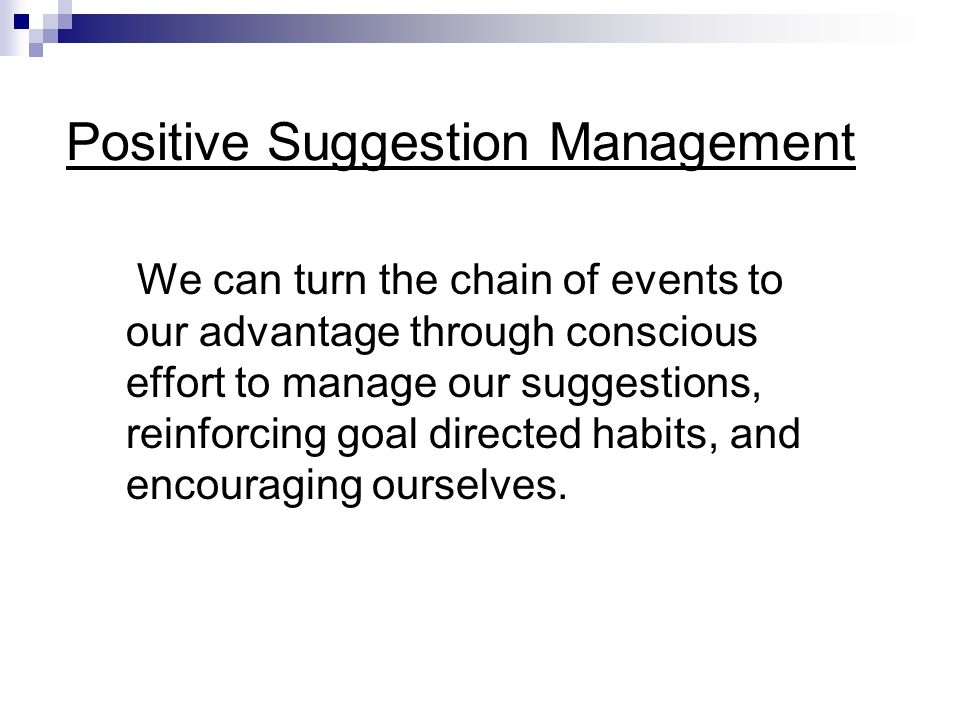 Positive Suggestions Conscious Goal directed Encompass desired results Avoid difficulties