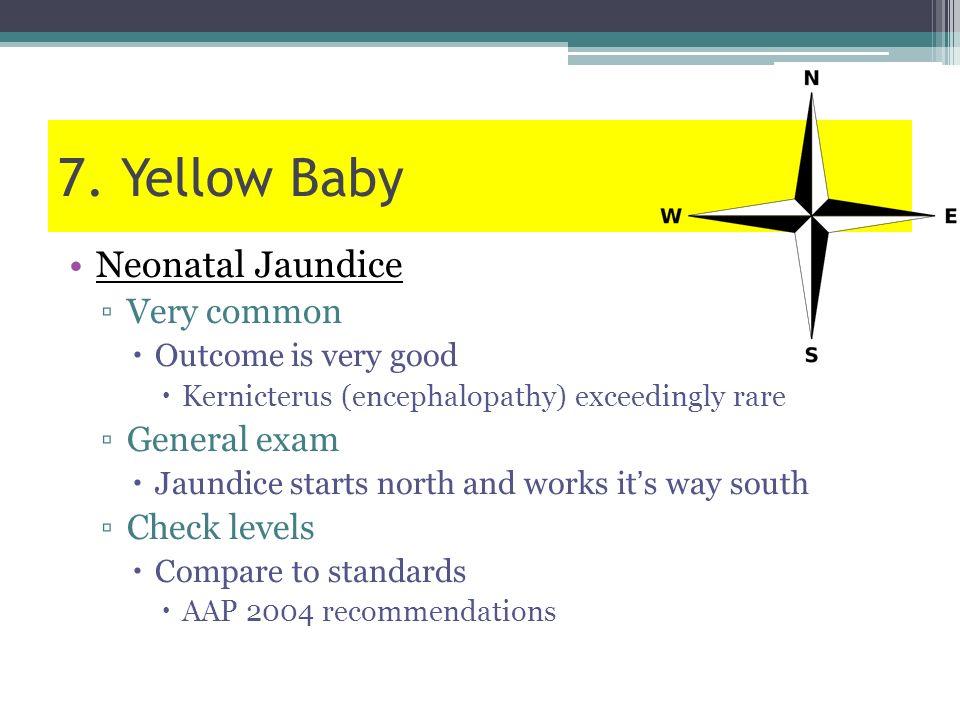7. Yellow Baby Neonatal Jaundice Very common Outcome is very good Kernicterus (encephalopathy) exceedingly rare General exam Jaundice starts north and