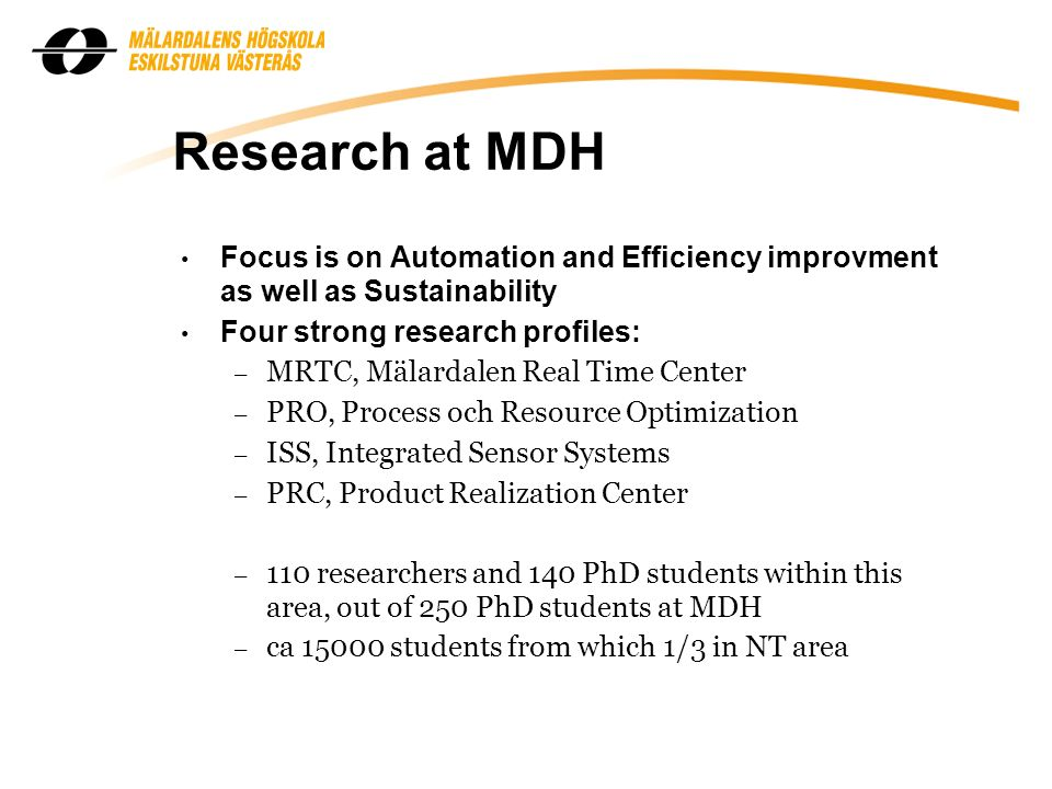 Research at MDH Focus is on Automation and Efficiency improvment as well as Sustainability Four strong research profiles: – MRTC, Mälardalen Real Time Center – PRO, Process och Resource Optimization – ISS, Integrated Sensor Systems – PRC, Product Realization Center – 110 researchers and 140 PhD students within this area, out of 250 PhD students at MDH – ca 15000 students from which 1/3 in NT area