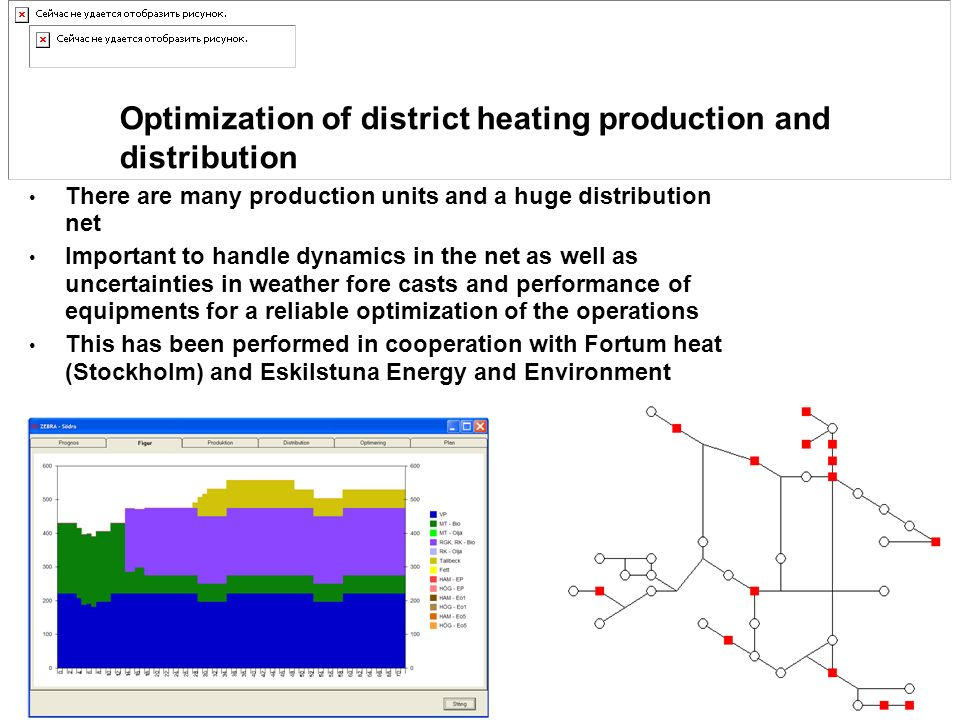Optimization of district heating production and distribution There are many production units and a huge distribution net Important to handle dynamics in the net as well as uncertainties in weather fore casts and performance of equipments for a reliable optimization of the operations This has been performed in cooperation with Fortum heat (Stockholm) and Eskilstuna Energy and Environment