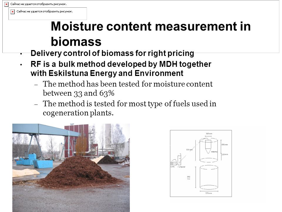 Moisture content measurement in biomass Delivery control of biomass for right pricing RF is a bulk method developed by MDH together with Eskilstuna Energy and Environment – The method has been tested for moisture content between 33 and 63% – The method is tested for most type of fuels used in cogeneration plants.