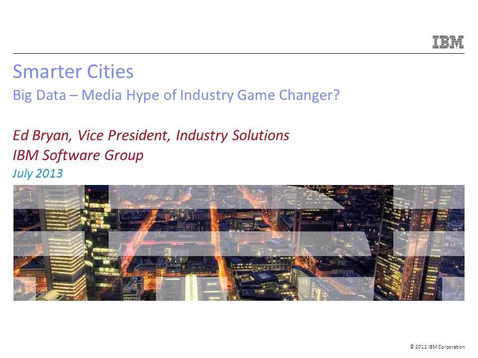 © 2012 IBM Corporation Smarter Cities Big Data – Media Hype of Industry Game Changer.