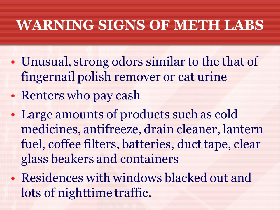 Meth is cooked up by drug dealers in clandestine labs. These labs can be found just about anywhere and are highly volatile and toxic to humans and the