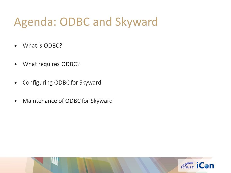 Agenda: ODBC and Skyward What is ODBC? What requires ODBC? Configuring ODBC for Skyward Maintenance of ODBC for Skyward
