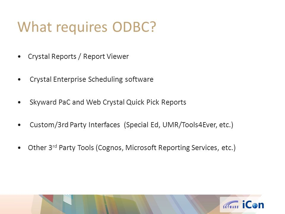 What requires ODBC? Crystal Reports / Report Viewer Crystal Enterprise Scheduling software Skyward PaC and Web Crystal Quick Pick Reports Custom/3rd P
