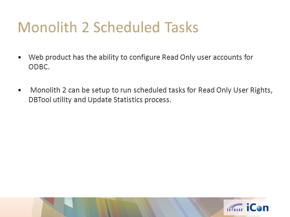 Monolith 2 Scheduled Tasks Web product has the ability to configure Read Only user accounts for ODBC. Monolith 2 can be setup to run scheduled tasks f