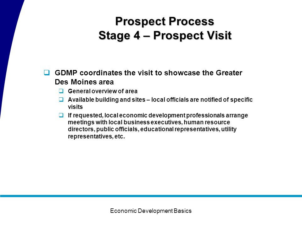 Economic Development Basics Prospect Process Stage 3 – Monitoring and Follow Up GDMP contacts the prospect to confirm information, answers additional