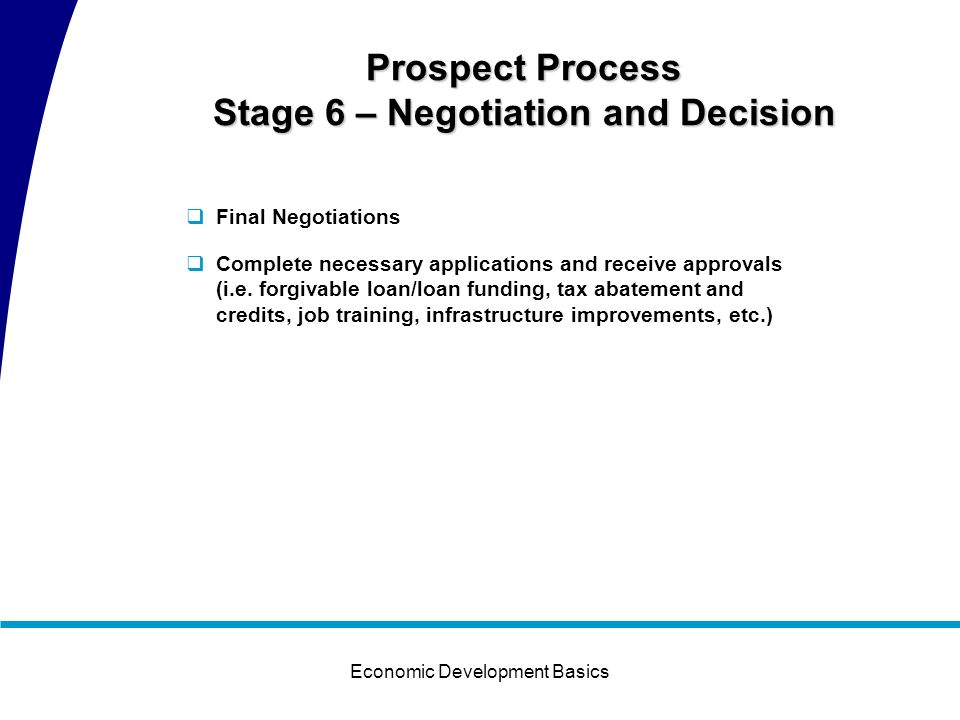 Economic Development Basics Prospect Process Stage 5 – Financial Packaging and Incentives During this stage we may be competing with one or two alternate locations All partners associated with the project are at the table Financial Package Identify the controllable issues that could prevent the company from choosing the region as the location (i.e.