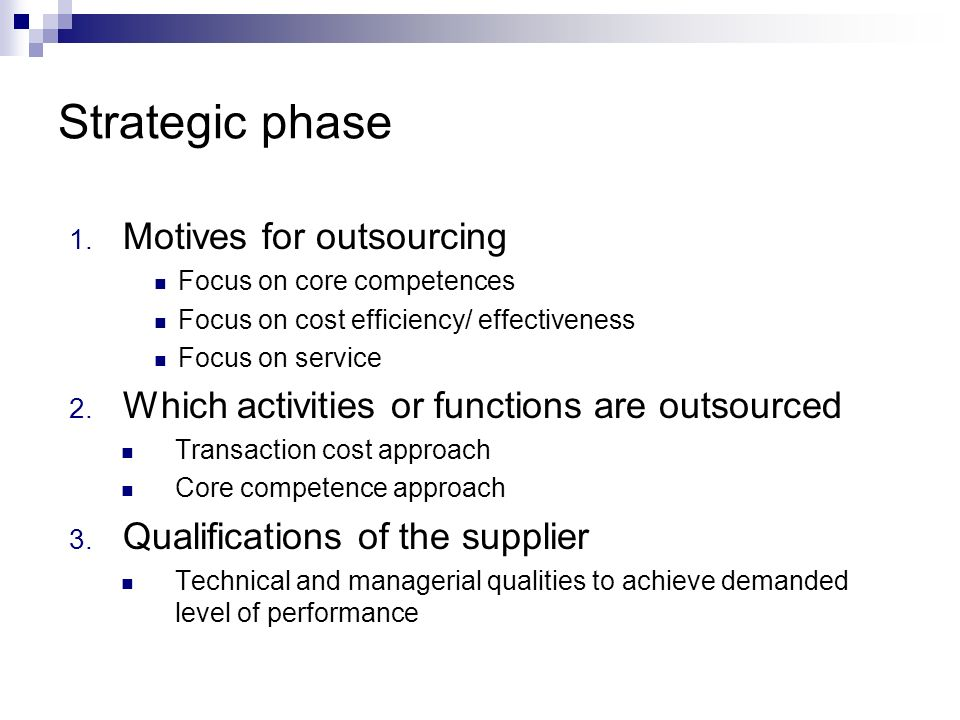 Strategic phase 1. Motives for outsourcing Focus on core competences Focus on cost efficiency/ effectiveness Focus on service 2. Which activities or f