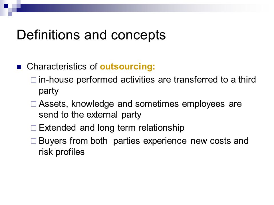 Definitions and concepts Characteristics of outsourcing: in-house performed activities are transferred to a third party Assets, knowledge and sometime