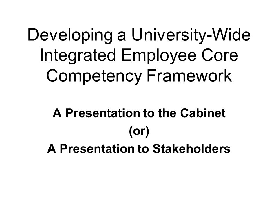 Developing a University-Wide Integrated Employee Core Competency Framework A Presentation to the Cabinet (or) A Presentation to Stakeholders