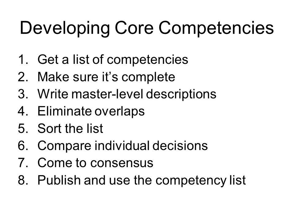 Developing Core Competencies 1.Get a list of competencies 2.Make sure its complete 3.Write master-level descriptions 4.Eliminate overlaps 5.Sort the l