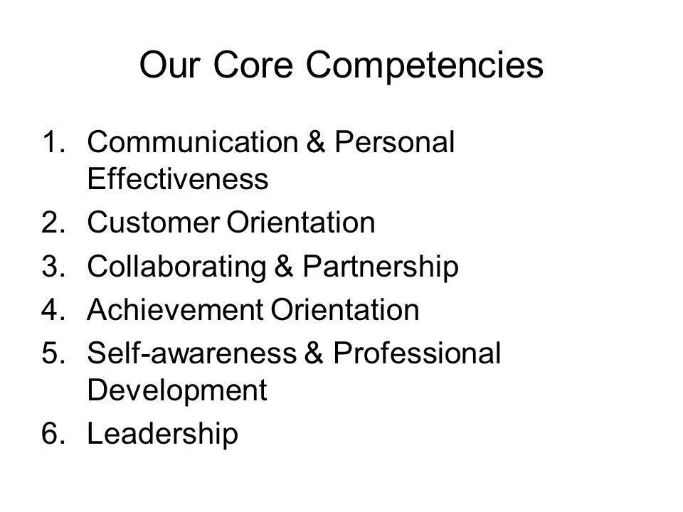 Our Core Competencies 1.Communication & Personal Effectiveness 2.Customer Orientation 3.Collaborating & Partnership 4.Achievement Orientation 5.Self-a