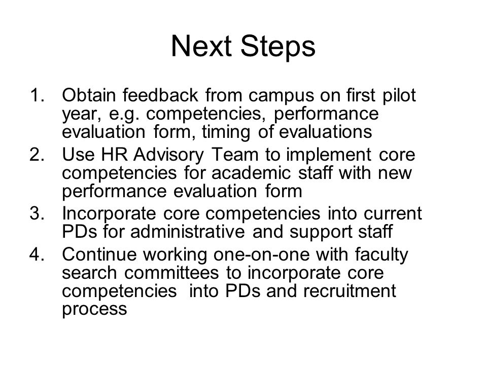 Next Steps 1.Obtain feedback from campus on first pilot year, e.g. competencies, performance evaluation form, timing of evaluations 2.Use HR Advisory