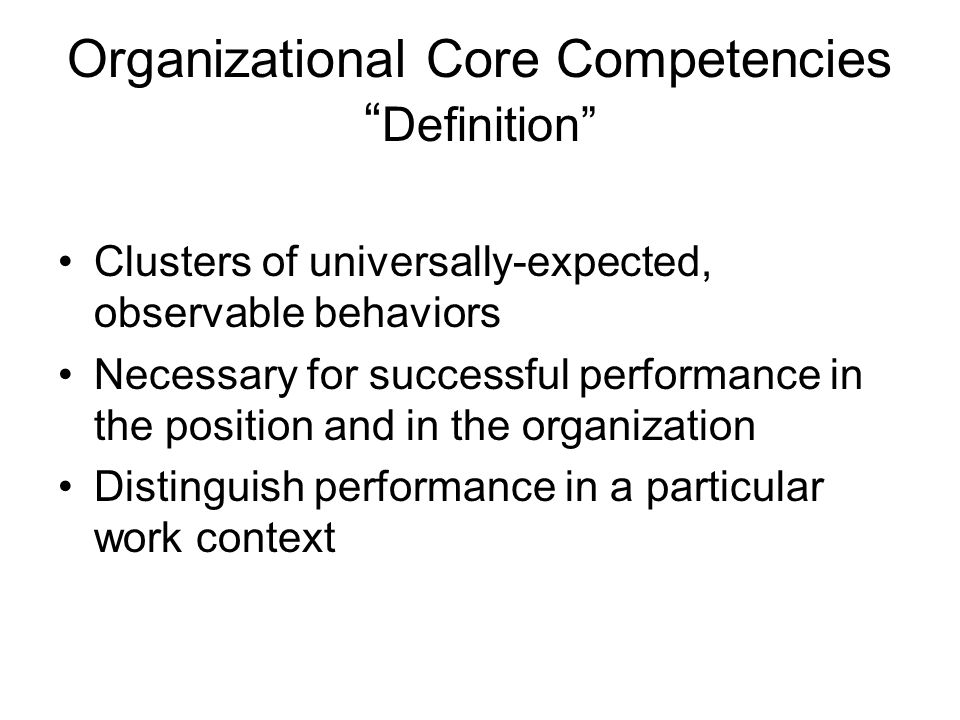 Organizational Core Competencies Definition Clusters of universally-expected, observable behaviors Necessary for successful performance in the positio