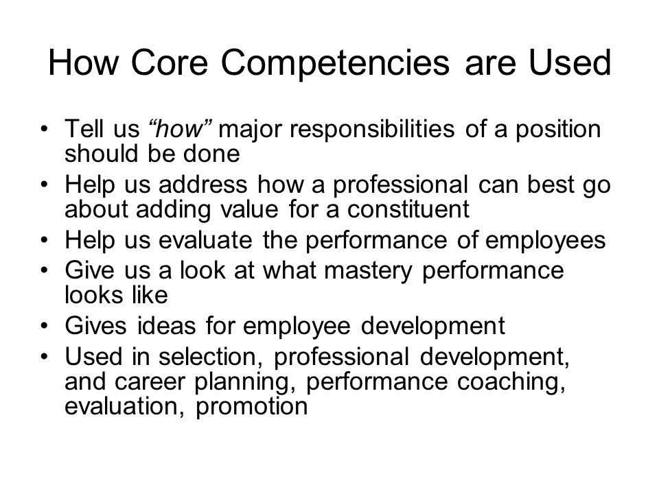 How Core Competencies are Used Tell us how major responsibilities of a position should be done Help us address how a professional can best go about ad
