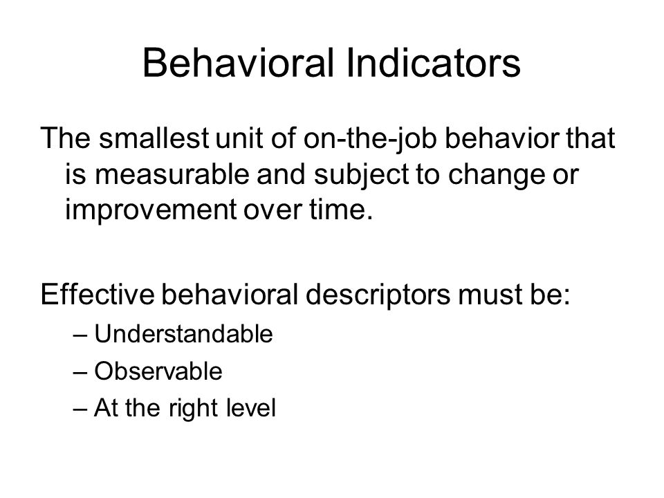 Behavioral Indicators The smallest unit of on-the-job behavior that is measurable and subject to change or improvement over time. Effective behavioral