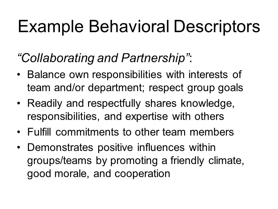 Example Behavioral Descriptors Collaborating and Partnership: Balance own responsibilities with interests of team and/or department; respect group goa