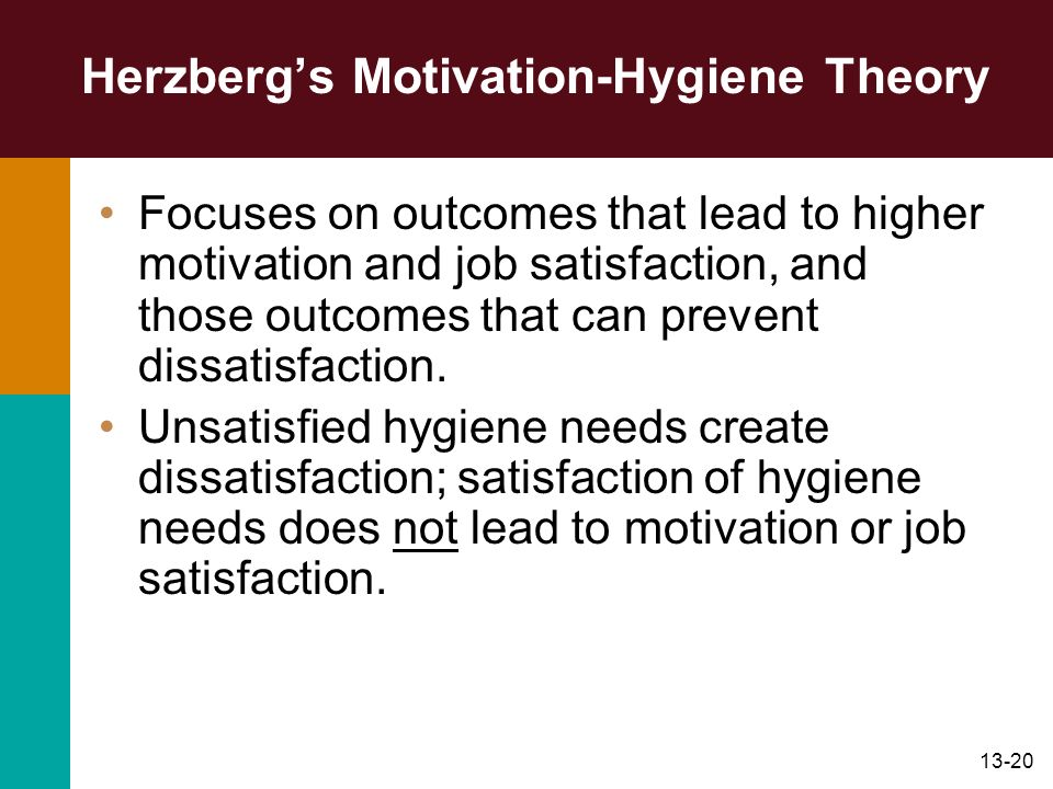 13-20 Herzbergs Motivation-Hygiene Theory Focuses on outcomes that lead to higher motivation and job satisfaction, and those outcomes that can prevent