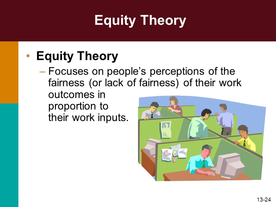 13-24 Equity Theory –Focuses on peoples perceptions of the fairness (or lack of fairness) of their work outcomes in proportion to their work inputs.