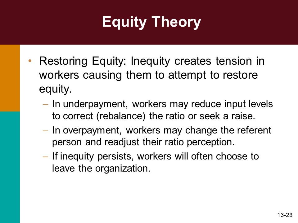 13-28 Equity Theory Restoring Equity: Inequity creates tension in workers causing them to attempt to restore equity. –In underpayment, workers may red