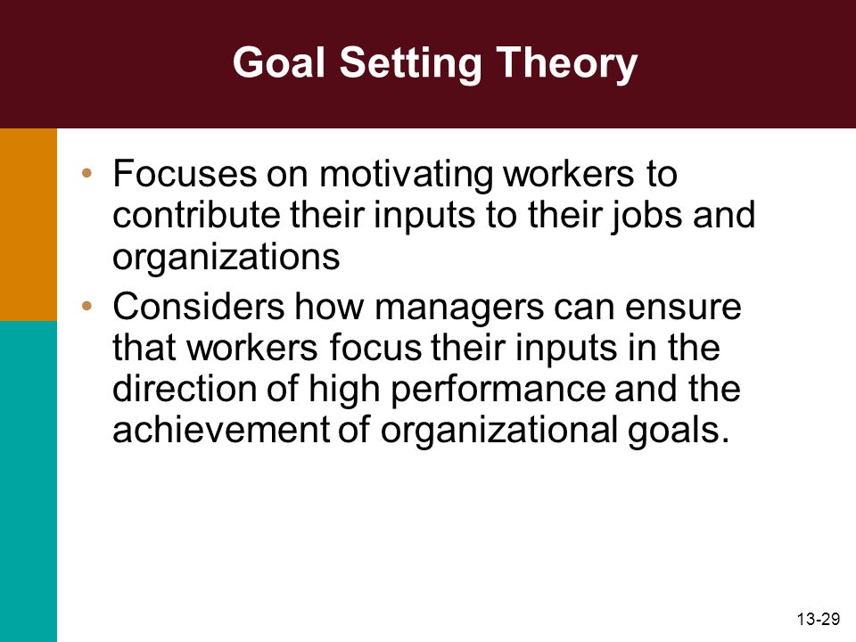 13-29 Goal Setting Theory Focuses on motivating workers to contribute their inputs to their jobs and organizations Considers how managers can ensure t