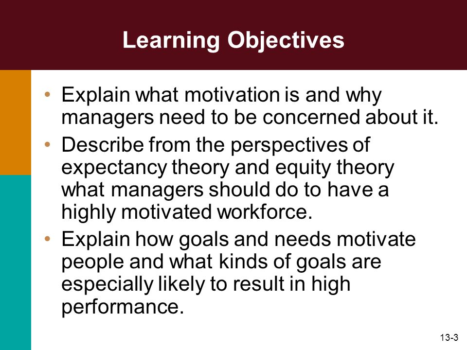 13-3 Learning Objectives Explain what motivation is and why managers need to be concerned about it. Describe from the perspectives of expectancy theor