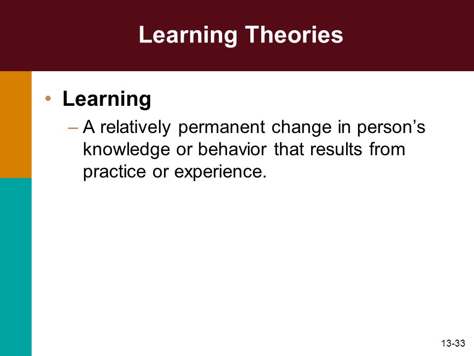 13-33 Learning Theories Learning –A relatively permanent change in persons knowledge or behavior that results from practice or experience.