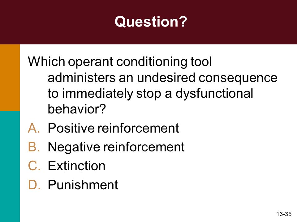 13-35 Question? Which operant conditioning tool administers an undesired consequence to immediately stop a dysfunctional behavior? A.Positive reinforc