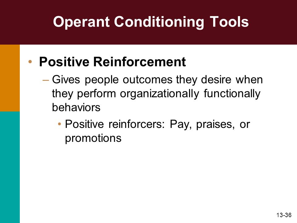13-36 Operant Conditioning Tools Positive Reinforcement –Gives people outcomes they desire when they perform organizationally functionally behaviors P