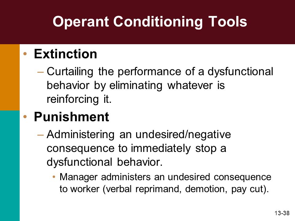 13-38 Operant Conditioning Tools Extinction –Curtailing the performance of a dysfunctional behavior by eliminating whatever is reinforcing it. Punishm