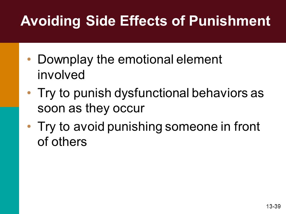 13-39 Avoiding Side Effects of Punishment Downplay the emotional element involved Try to punish dysfunctional behaviors as soon as they occur Try to a