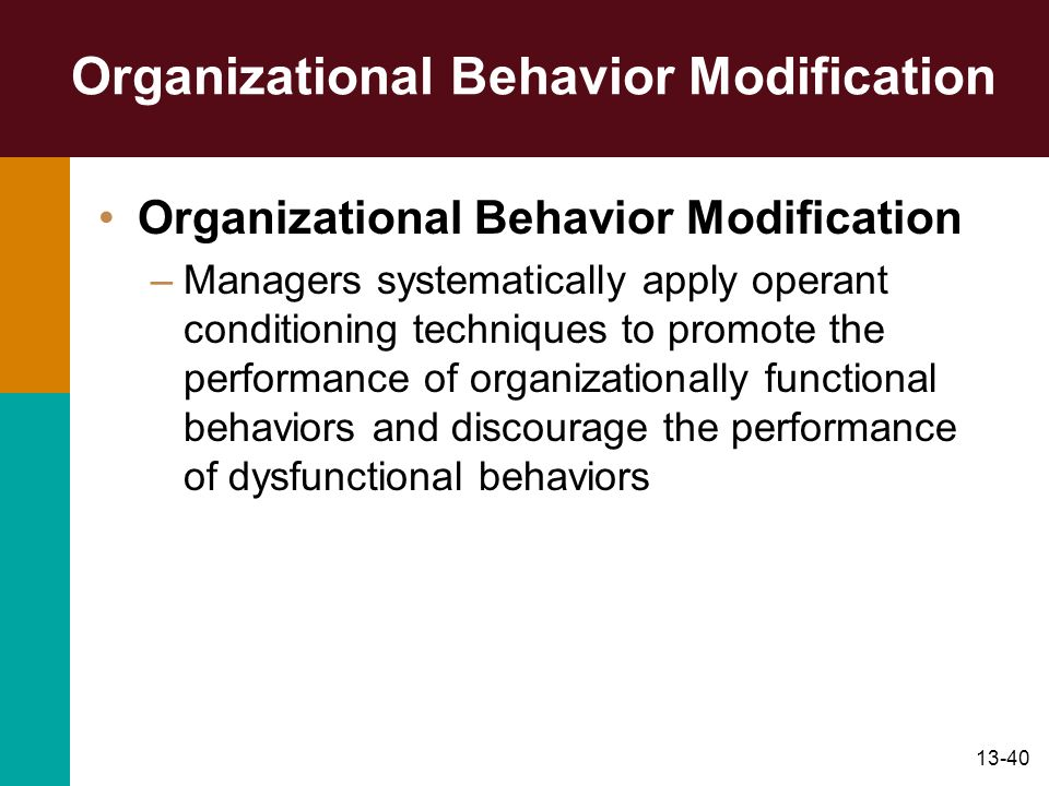 13-40 Organizational Behavior Modification –Managers systematically apply operant conditioning techniques to promote the performance of organizational